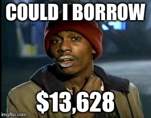 Y'all Got Any More Of That Meme | COULD I BORROW $13,628 | image tagged in memes,yall got any more of | made w/ Imgflip meme maker