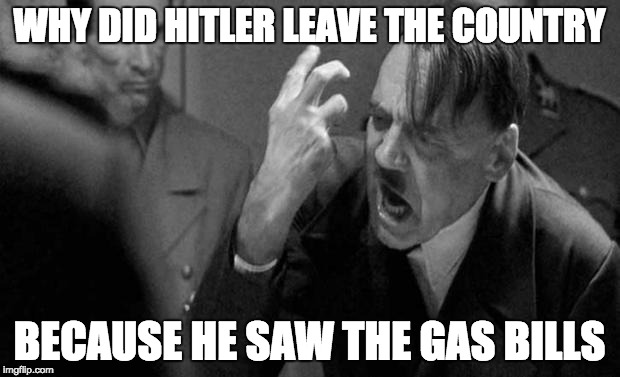 hitler | WHY DID HITLER LEAVE THE COUNTRY BECAUSE HE SAW THE GAS BILLS | image tagged in hitler | made w/ Imgflip meme maker