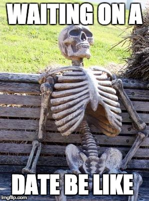 Waiting Skeleton Meme | WAITING ON A DATE BE LIKE | image tagged in memes,waiting skeleton | made w/ Imgflip meme maker