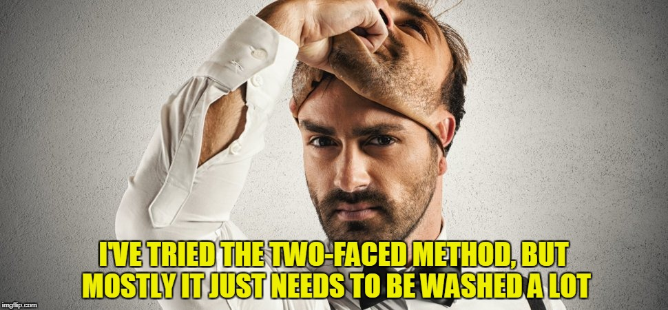 I'VE TRIED THE TWO-FACED METHOD, BUT MOSTLY IT JUST NEEDS TO BE WASHED A LOT | made w/ Imgflip meme maker