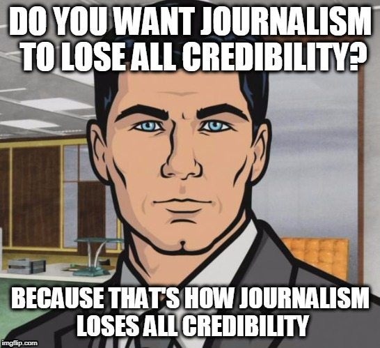 Archer Meme | DO YOU WANT JOURNALISM TO LOSE ALL CREDIBILITY? BECAUSE THAT'S HOW JOURNALISM LOSES ALL CREDIBILITY | image tagged in memes,archer | made w/ Imgflip meme maker
