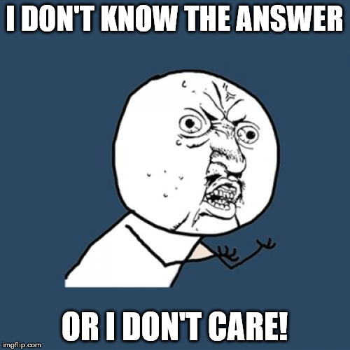 Y U No Meme | I DON'T KNOW THE ANSWER OR I DON'T CARE! | image tagged in memes,y u no | made w/ Imgflip meme maker