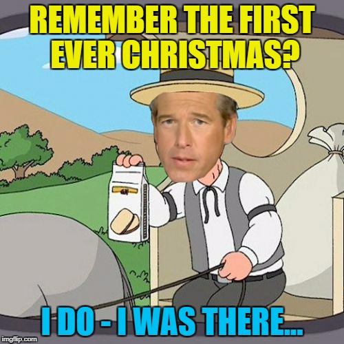 Brian Williams remembers... :) | REMEMBER THE FIRST EVER CHRISTMAS? I DO - I WAS THERE... | image tagged in memes,brian williams,pepperidge farm remembers,brian williams remembers | made w/ Imgflip meme maker