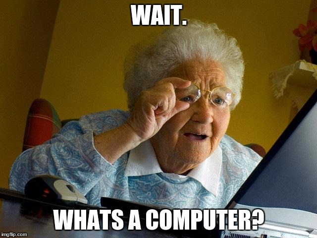 Grandma Finds The Internet Meme | WAIT. WHATS A COMPUTER? | image tagged in memes,grandma finds the internet | made w/ Imgflip meme maker