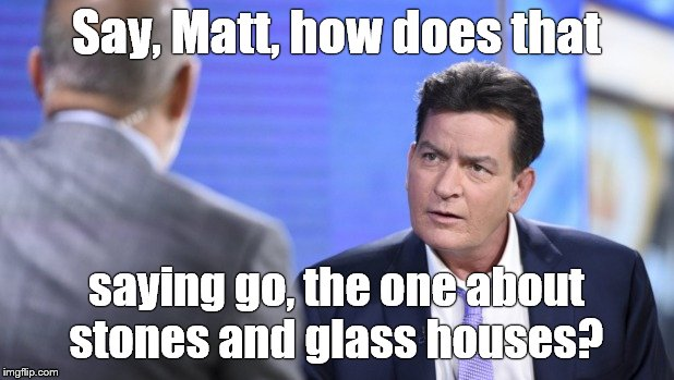 Historic pic of the voice of moral indignation, Matt LAUER, scolding Hollywood Bad Boy Charlie SHEEN. | Say, Matt, how does that saying go, the one about stones and glass houses? | image tagged in hypocrite,charlie sheen,matt lauer,glass houses,karma,douglie | made w/ Imgflip meme maker