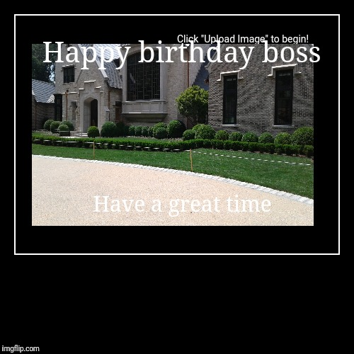Happy birthday boss | Have a great time | image tagged in funny,demotivationals | made w/ Imgflip demotivational maker