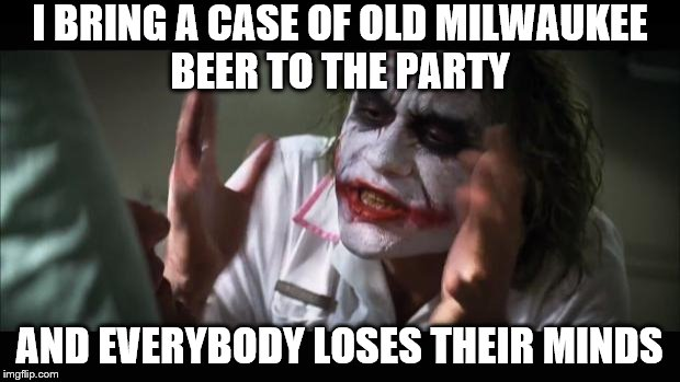 And everybody loses their minds | I BRING A CASE OF OLD MILWAUKEE BEER TO THE PARTY AND EVERYBODY LOSES THEIR MINDS | image tagged in memes,and everybody loses their minds,beer,guy beer,craft beer | made w/ Imgflip meme maker