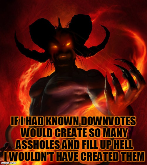 IF I HAD KNOWN DOWNVOTES WOULD CREATE SO MANY ASSHOLES AND FILL UP HELL I WOULDN'T HAVE CREATED THEM | made w/ Imgflip meme maker