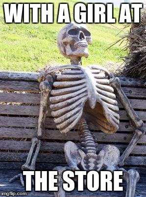Waiting Skeleton Meme | WITH A GIRL AT THE STORE | image tagged in memes,waiting skeleton | made w/ Imgflip meme maker