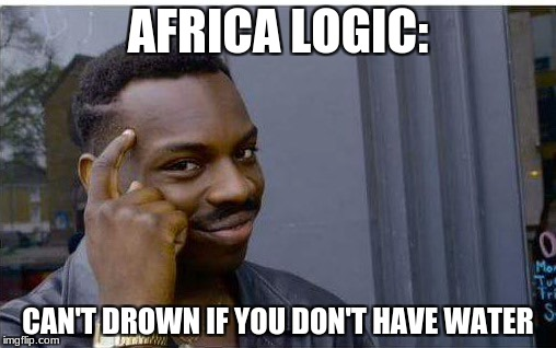 Logic thinker | AFRICA LOGIC: CAN'T DROWN IF YOU DON'T HAVE WATER | image tagged in logic thinker | made w/ Imgflip meme maker