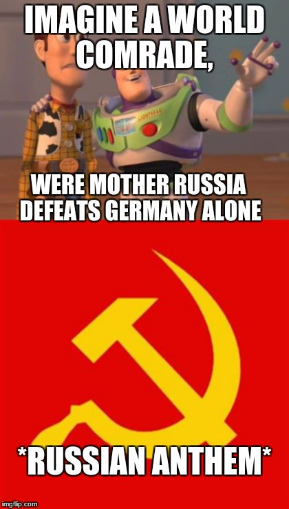 IMAGINE A WORLD COMRADE, WERE MOTHER RUSSIA DEFEATS GERMANY ALONE *RUSSIAN ANTHEM* | made w/ Imgflip meme maker