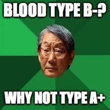 Asian Dad | BLOOD TYPE B-? WHY NOT TYPE A+ | image tagged in asian dad | made w/ Imgflip meme maker