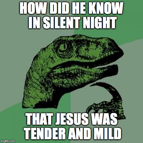 Philosoraptor Meme | HOW DID HE KNOW IN SILENT NIGHT THAT JESUS WAS TENDER AND MILD | image tagged in memes,philosoraptor | made w/ Imgflip meme maker