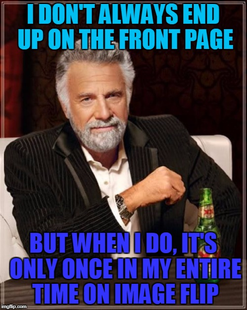 The Most Interesting Man In The World Meme | I DON'T ALWAYS END UP ON THE FRONT PAGE BUT WHEN I DO, IT'S ONLY ONCE IN MY ENTIRE TIME ON IMAGE FLIP | image tagged in memes,the most interesting man in the world | made w/ Imgflip meme maker