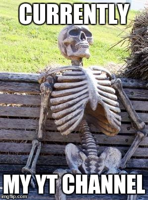 Waiting Skeleton Meme | CURRENTLY MY YT CHANNEL | image tagged in memes,waiting skeleton | made w/ Imgflip meme maker