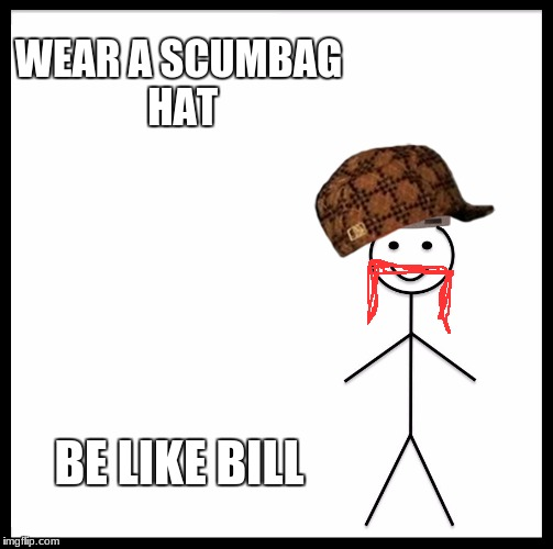 21st centurry | WEAR A SCUMBAG HAT BE LIKE BILL | image tagged in memes,be like bill,scumbag,bad meme | made w/ Imgflip meme maker