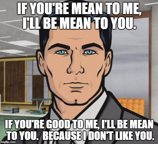 Archer Meme | IF YOU'RE MEAN TO ME, I'LL BE MEAN TO YOU. IF YOU'RE GOOD TO ME, I'LL BE MEAN TO YOU.  BECAUSE I DON'T LIKE YOU. | image tagged in memes,archer | made w/ Imgflip meme maker