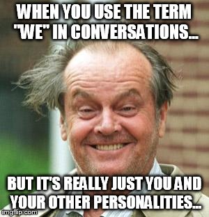 "WHEN YOU USE THE TERM ""WE"" IN CONVERSATIONS... BUT IT'S REALLY JUST YOU AND YOUR OTHER PERSONALITIES... 