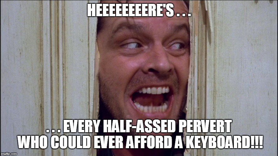 HEEEEEEEERE'S . . . . . . EVERY HALF-ASSED PERVERT WHO COULD EVER AFFORD A KEYBOARD!!! | made w/ Imgflip meme maker