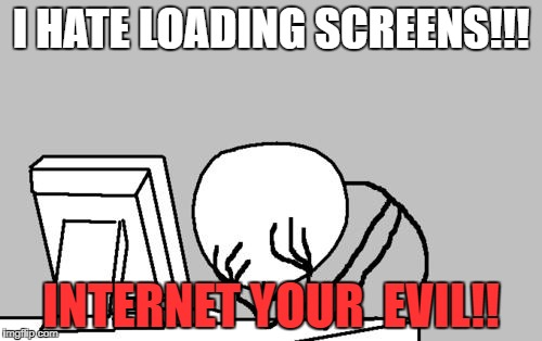 Computer Guy Facepalm Meme | I HATE LOADING SCREENS!!! INTERNET YOUR  EVIL!! | image tagged in memes,computer guy facepalm | made w/ Imgflip meme maker