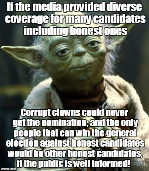 Star Wars Yoda Meme | If the media provided diverse coverage for many candidates including honest ones Corrupt clowns could never get the nomination; and the only | image tagged in memes,star wars yoda | made w/ Imgflip meme maker