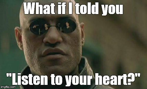 "Matrix Morpheus Meme | What if I told you ""Listen to your heart?"" 