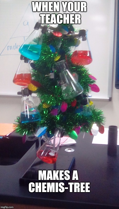 WHEN YOUR TEACHER MAKES A CHEMIS-TREE | image tagged in chemis-tree | made w/ Imgflip meme maker