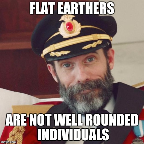 Facts of Life: By Captain Obvious | FLAT EARTHERS ARE NOT WELL ROUNDED INDIVIDUALS | image tagged in captain obvious,flat earthers | made w/ Imgflip meme maker