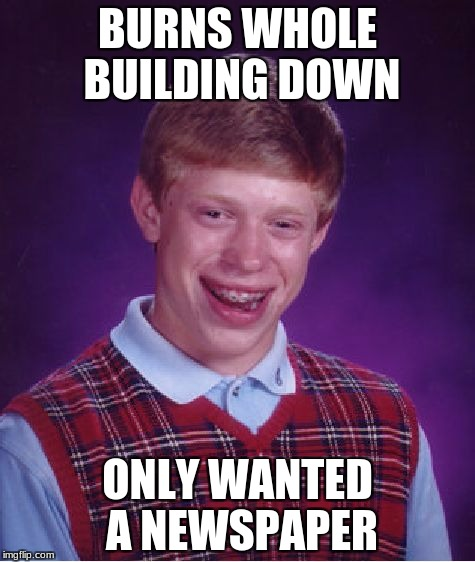 Bad Luck Brian Meme | BURNS WHOLE BUILDING DOWN ONLY WANTED A NEWSPAPER | image tagged in memes,bad luck brian | made w/ Imgflip meme maker