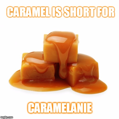 Caramelanie | CARAMEL IS SHORT FOR CARAMELANIE | image tagged in caramel,puns,food,melanie,short for | made w/ Imgflip meme maker