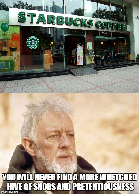 Starbucks | YOU WILL NEVER FIND A MORE WRETCHED HIVE OF SNOBS AND PRETENTIOUSNESS | image tagged in starbucks,obi wan kenobi,yuppie culture | made w/ Imgflip meme maker