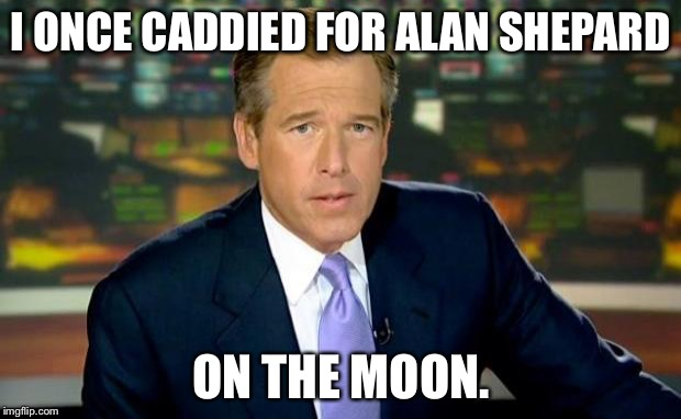 The course was on the dry side. | I ONCE CADDIED FOR ALAN SHEPARD ON THE MOON. | image tagged in memes,brian williams was there,space | made w/ Imgflip meme maker
