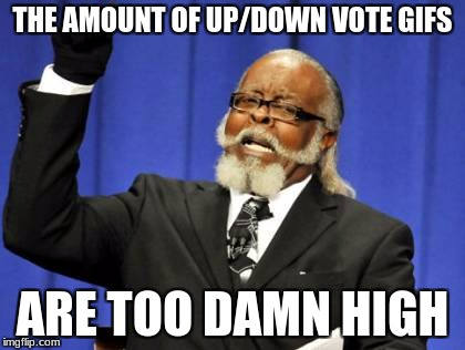 Too Damn High Meme |  THE AMOUNT OF UP/DOWN VOTE GIFS; ARE TOO DAMN HIGH | image tagged in memes,too damn high | made w/ Imgflip meme maker