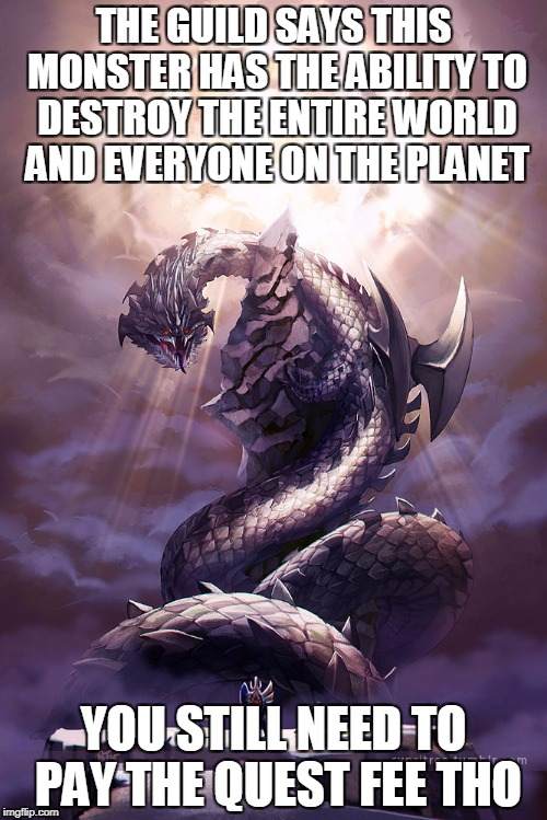 THE GUILD SAYS THIS MONSTER HAS THE ABILITY TO DESTROY THE ENTIRE WORLD AND EVERYONE ON THE PLANET YOU STILL NEED TO PAY THE QUEST FEE THO | image tagged in monster hunter dalamandur | made w/ Imgflip meme maker