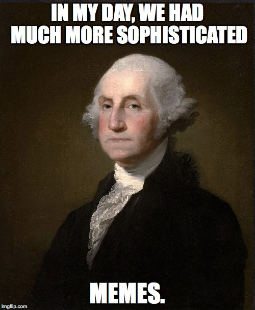 IN MY DAY, WE HAD MUCH MORE SOPHISTICATED MEMES. | image tagged in george washington meme | made w/ Imgflip meme maker