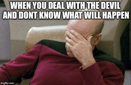 Captain Picard Facepalm Meme | WHEN YOU DEAL WITH THE DEVIL AND DONT KNOW WHAT WILL HAPPEN | image tagged in memes,captain picard facepalm | made w/ Imgflip meme maker