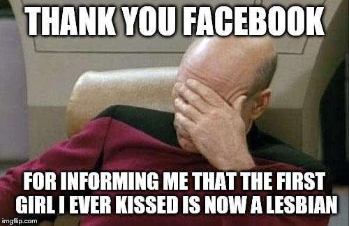 Captain Picard Facepalm Meme | THANK YOU FACEBOOK FOR INFORMING ME THAT THE FIRST GIRL I EVER KISSED IS NOW A LESBIAN | image tagged in memes,captain picard facepalm | made w/ Imgflip meme maker