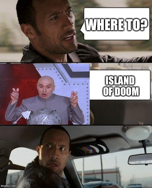 The Rock Driving Meme | WHERE TO? ISLAND OF DOOM | image tagged in memes,the rock driving,dr evil laser | made w/ Imgflip meme maker
