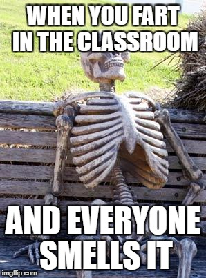 Waiting Skeleton Meme | WHEN YOU FART IN THE CLASSROOM AND EVERYONE SMELLS IT | image tagged in memes,waiting skeleton | made w/ Imgflip meme maker
