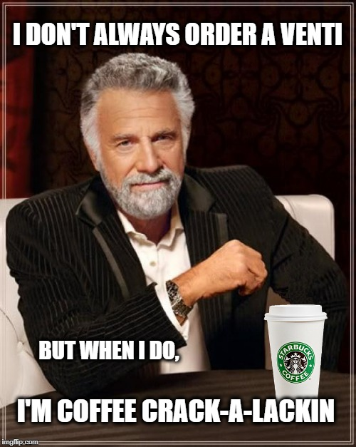 I DON'T ALWAYS ORDER A VENTI I'M COFFEE CRACK-A-LACKIN BUT WHEN I DO, | image tagged in coffee,coffee addict,the most interesting man in the world,i don't always,starbucks | made w/ Imgflip meme maker