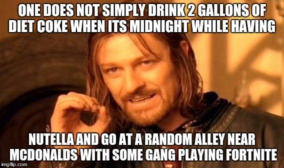 no way to describe this | ONE DOES NOT SIMPLY DRINK 2 GALLONS OF DIET COKE WHEN ITS MIDNIGHT WHILE HAVING NUTELLA AND GO AT A RANDOM ALLEY NEAR MCDONALDS WITH SOME GA | image tagged in memes,one does not simply | made w/ Imgflip meme maker
