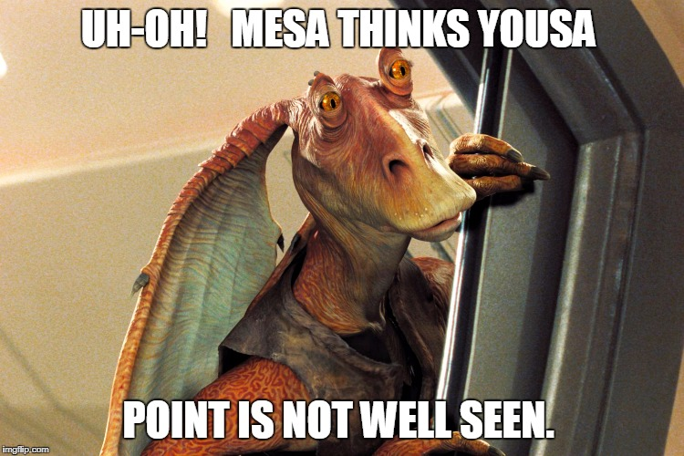 Jar Jar Binks | UH-OH!   MESA THINKS YOUSA POINT IS NOT WELL SEEN. | image tagged in jar jar binks | made w/ Imgflip meme maker