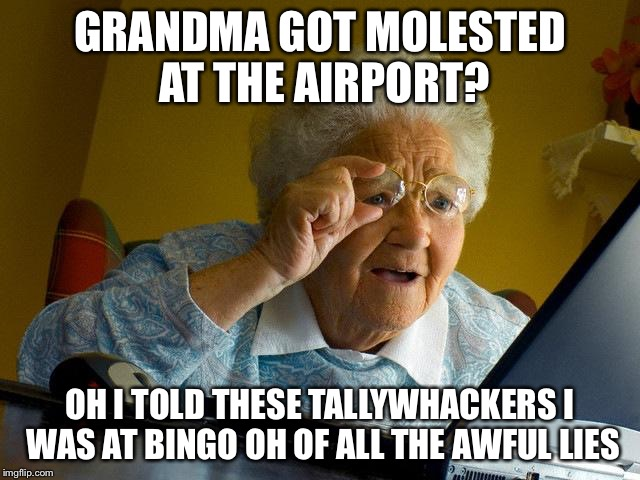 Grandma Finds The Internet Meme | GRANDMA GOT MOLESTED AT THE AIRPORT? OH I TOLD THESE TALLYWHACKERS I WAS AT BINGO OH OF ALL THE AWFUL LIES | image tagged in memes,grandma finds the internet | made w/ Imgflip meme maker