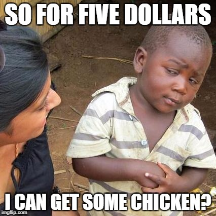Third World Skeptical Kid Meme | SO FOR FIVE DOLLARS I CAN GET SOME CHICKEN? | image tagged in memes,third world skeptical kid | made w/ Imgflip meme maker