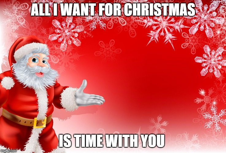 ALL I WANT FOR CHRISTMAS IS TIME WITH YOU | image tagged in christmas santa blank | made w/ Imgflip meme maker