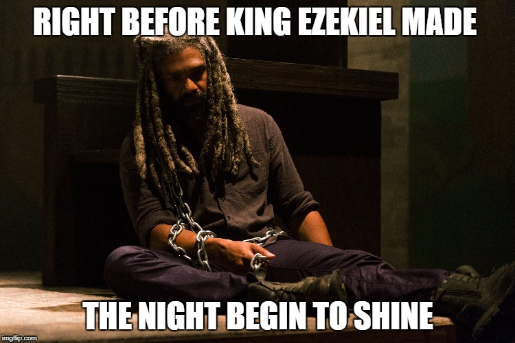 RIGHT BEFORE KING EZEKIEL MADE THE NIGHT BEGIN TO SHINE | image tagged in the walking dead | made w/ Imgflip meme maker