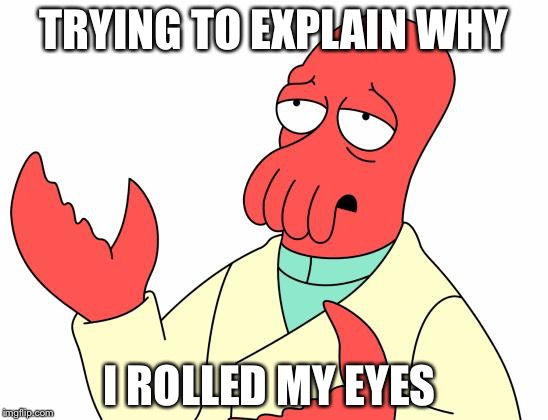 Futurama Zoidberg | TRYING TO EXPLAIN WHY I ROLLED MY EYES | image tagged in memes,futurama zoidberg | made w/ Imgflip meme maker