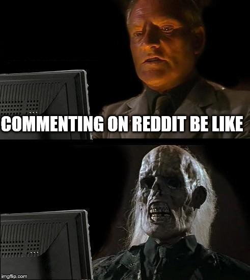 Yep! I've got Reddit. I will never stop rubbing it in your face | COMMENTING ON REDDIT BE LIKE | image tagged in memes,ill just wait here,reddit | made w/ Imgflip meme maker