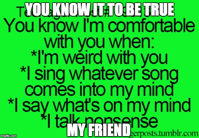 Comfortable... Mayyyyyybeeee | YOU KNOW IT TO BE TRUE MY FRIEND | image tagged in teenager post 19613 | made w/ Imgflip meme maker
