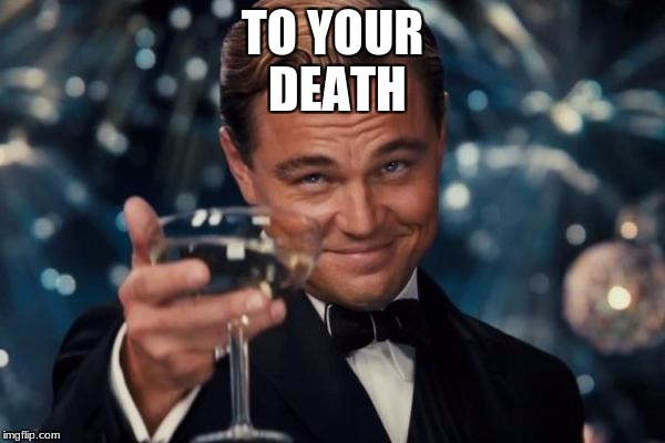 Leonardo Dicaprio Cheers Meme | TO YOUR DEATH | image tagged in memes,leonardo dicaprio cheers | made w/ Imgflip meme maker